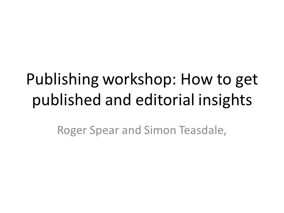 Publishing workshop: How to get published and editorial insights Roger Spear and Simon Teasdale,