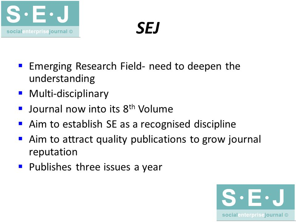 SEJ  Emerging Research Field- need to deepen the understanding  Multi-disciplinary  Journal now into its 8 th Volume  Aim to establish SE as a recognised discipline  Aim to attract quality publications to grow journal reputation  Publishes three issues a year