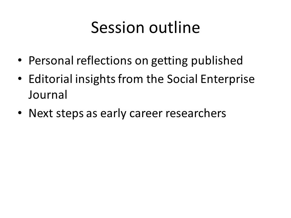 Session outline Personal reflections on getting published Editorial insights from the Social Enterprise Journal Next steps as early career researchers
