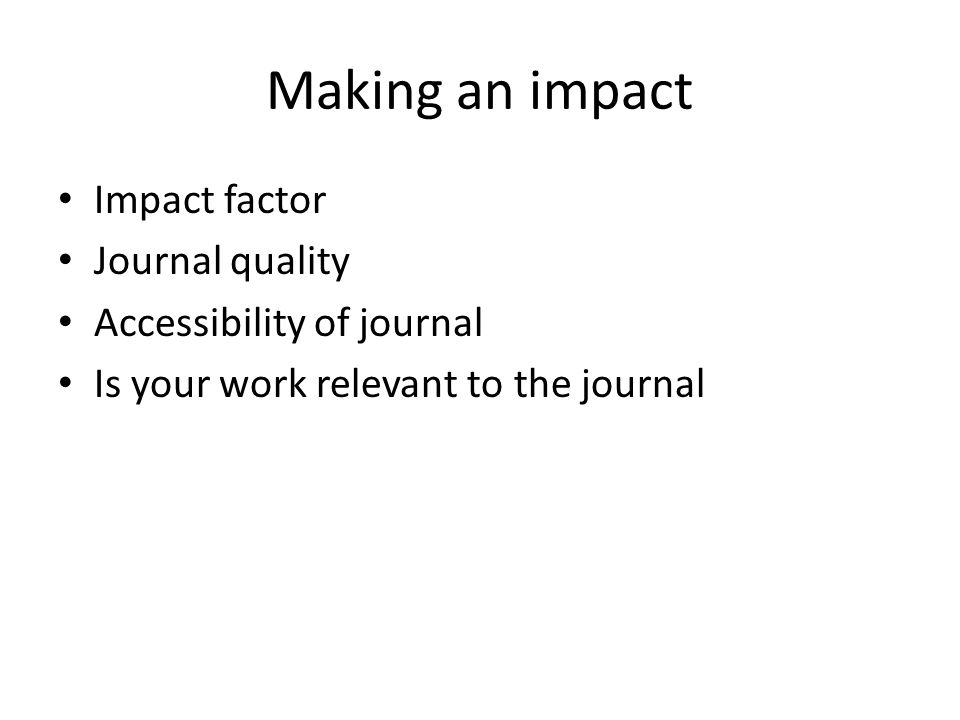 Making an impact Impact factor Journal quality Accessibility of journal Is your work relevant to the journal