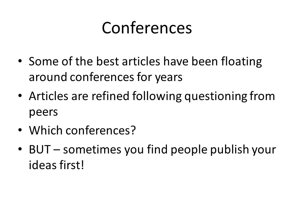 Conferences Some of the best articles have been floating around conferences for years Articles are refined following questioning from peers Which conferences.