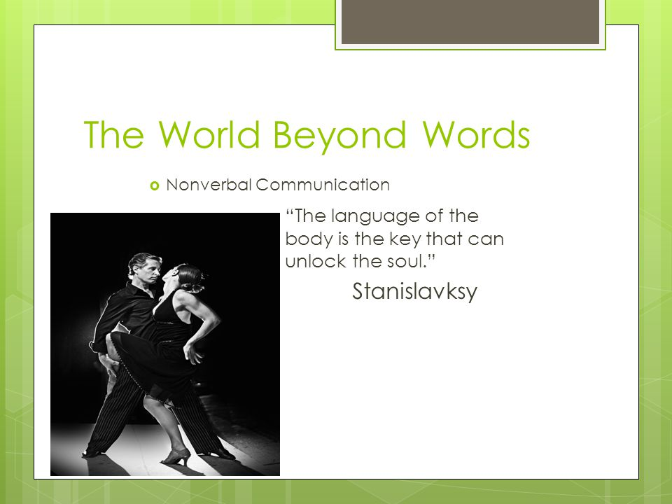 The World Beyond Words  Nonverbal Communication The language of the body is the key that can unlock the soul. Stanislavksy
