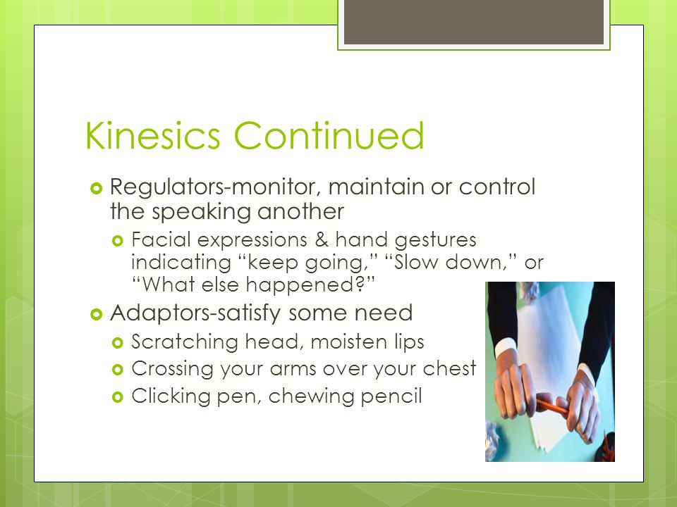 Kinesics Continued  Regulators-monitor, maintain or control the speaking another  Facial expressions & hand gestures indicating keep going, Slow down, or What else happened?  Adaptors-satisfy some need  Scratching head, moisten lips  Crossing your arms over your chest  Clicking pen, chewing pencil