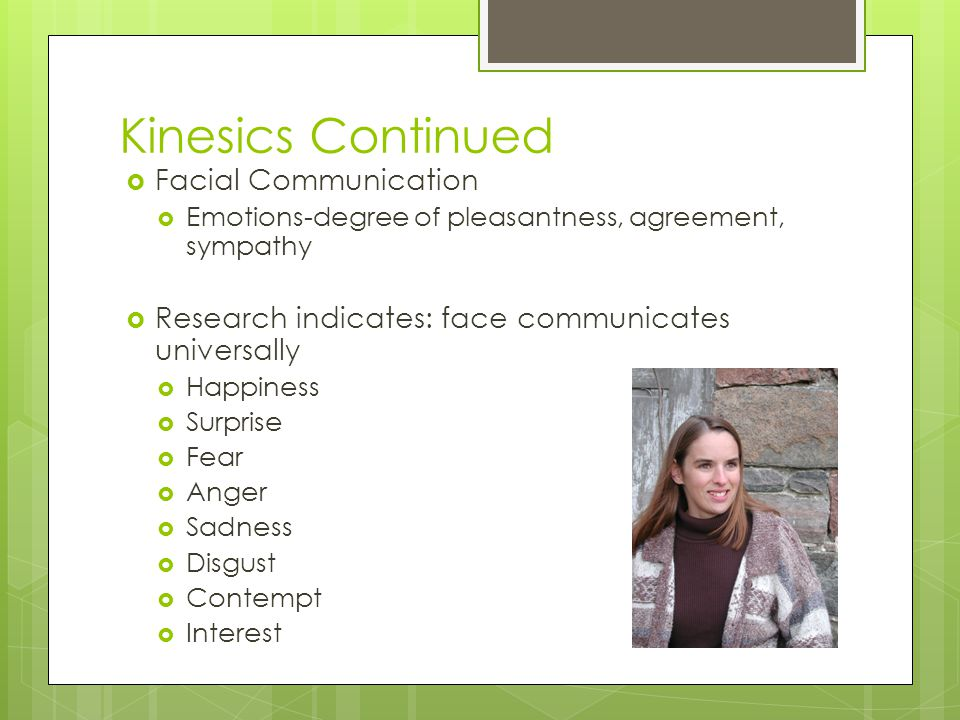 Kinesics Continued  Facial Communication  Emotions-degree of pleasantness, agreement, sympathy  Research indicates: face communicates universally  Happiness  Surprise  Fear  Anger  Sadness  Disgust  Contempt  Interest