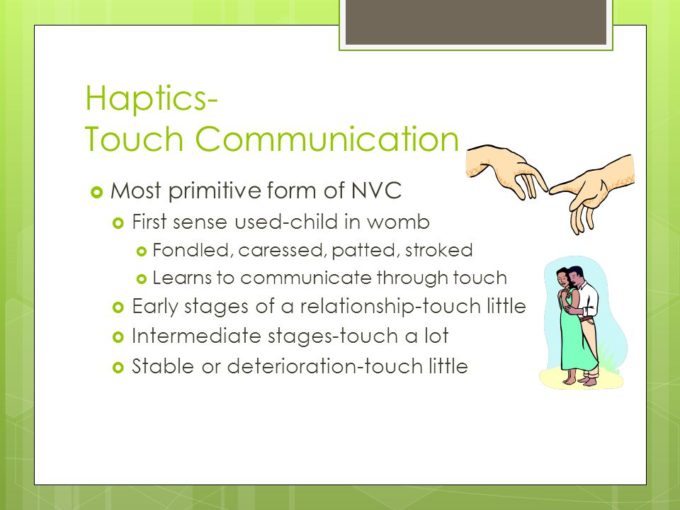Haptics- Touch Communication  Most primitive form of NVC  First sense used-child in womb  Fondled, caressed, patted, stroked  Learns to communicate through touch  Early stages of a relationship-touch little  Intermediate stages-touch a lot  Stable or deterioration-touch little