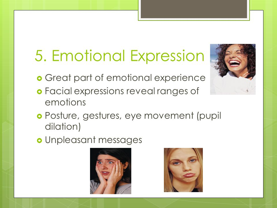 5. Emotional Expression  Great part of emotional experience  Facial expressions reveal ranges of emotions  Posture, gestures, eye movement (pupil d