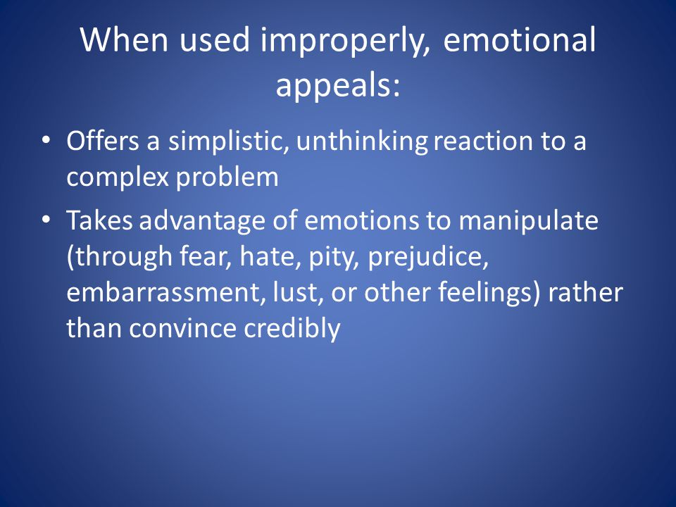 When used improperly, emotional appeals: Offers a simplistic, unthinking reaction to a complex problem Takes advantage of emotions to manipulate (through fear, hate, pity, prejudice, embarrassment, lust, or other feelings) rather than convince credibly