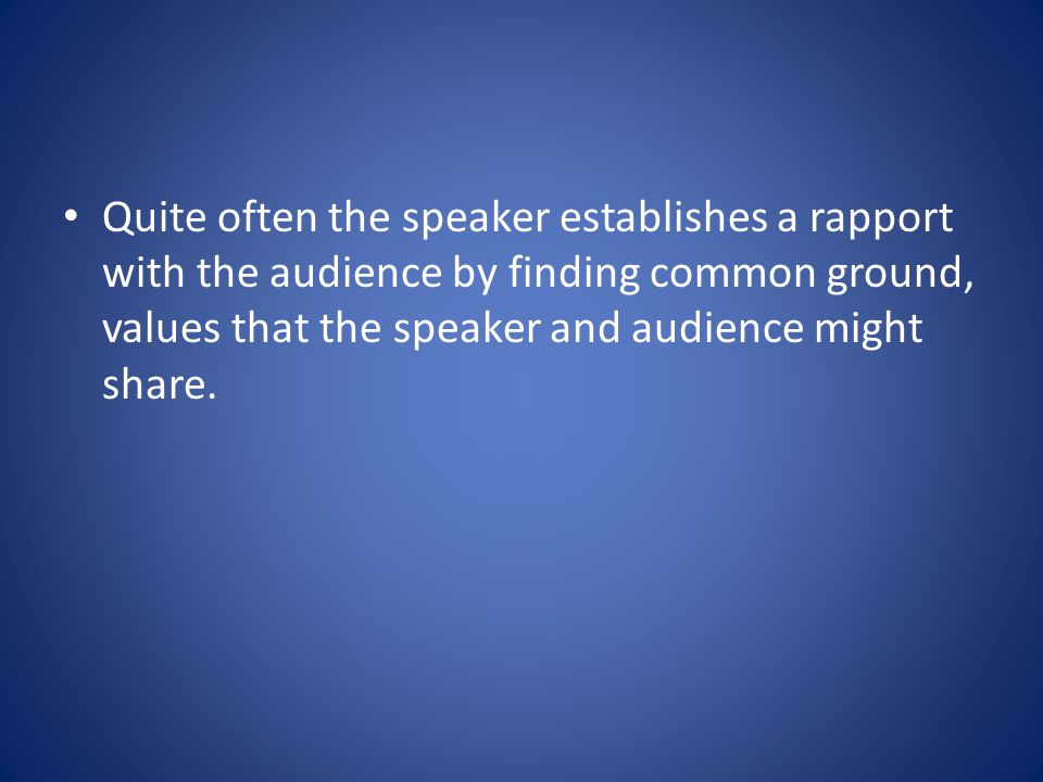Quite often the speaker establishes a rapport with the audience by finding common ground, values that the speaker and audience might share.