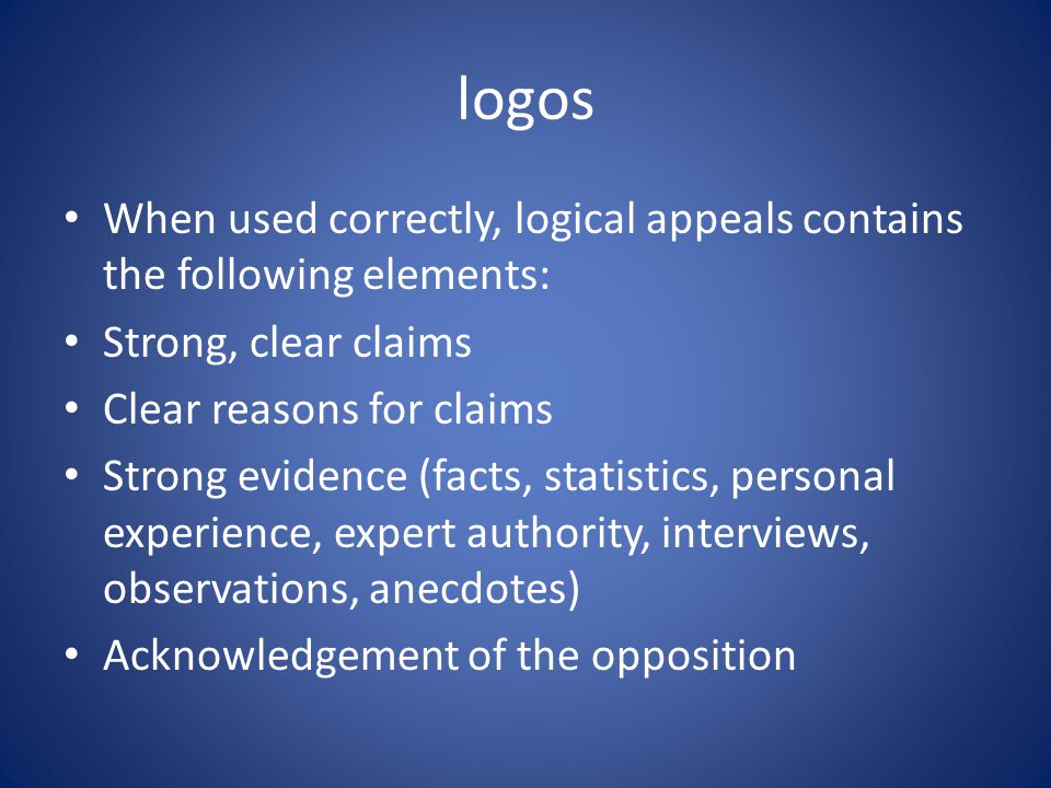 logos When used correctly, logical appeals contains the following elements: Strong, clear claims Clear reasons for claims Strong evidence (facts, statistics, personal experience, expert authority, interviews, observations, anecdotes) Acknowledgement of the opposition