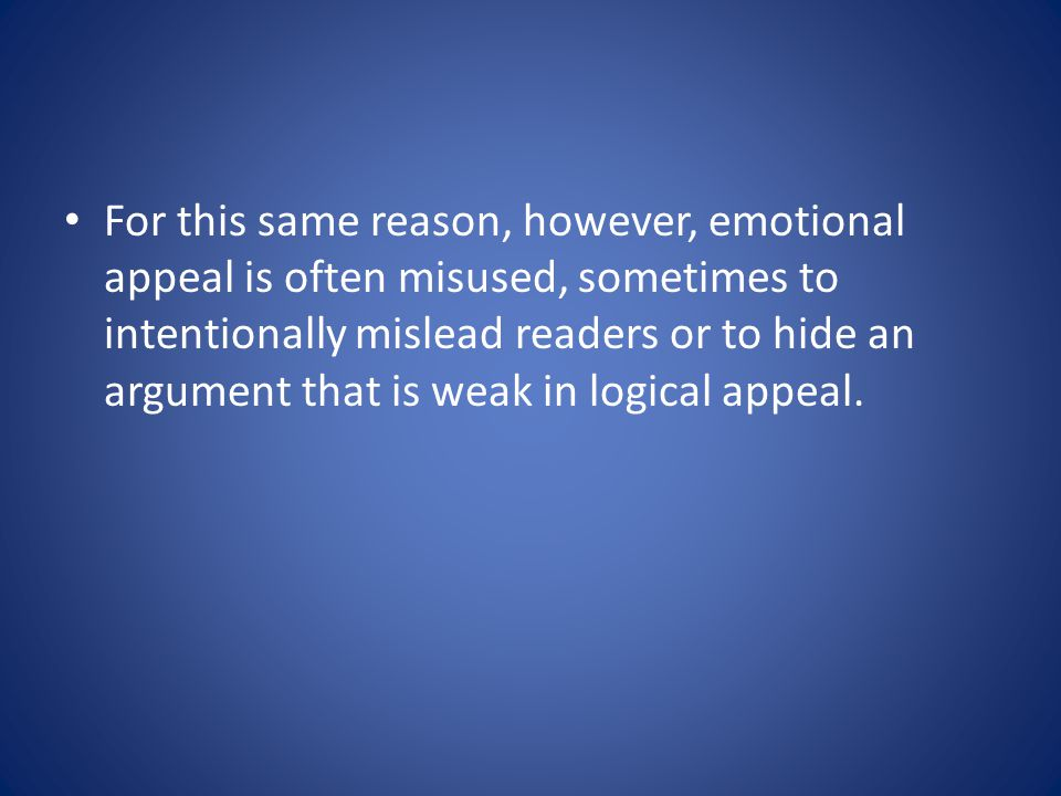 For this same reason, however, emotional appeal is often misused, sometimes to intentionally mislead readers or to hide an argument that is weak in logical appeal.