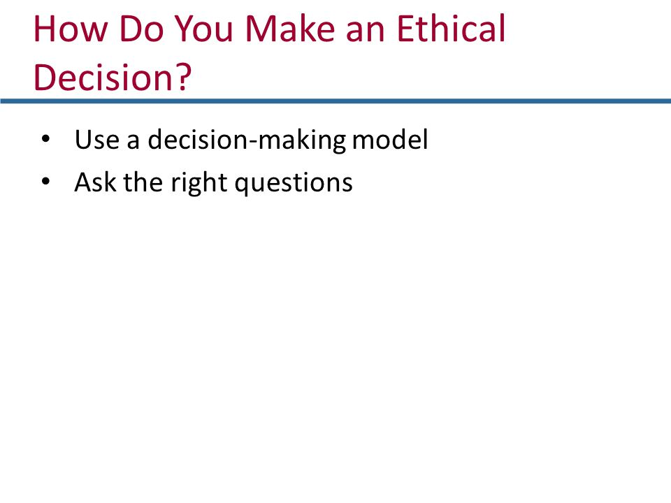 How Do You Make an Ethical Decision? Use a decision-making model Ask the right questions