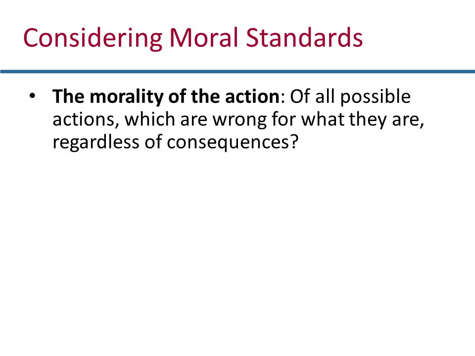 Considering Moral Standards The morality of the action: Of all possible actions, which are wrong for what they are, regardless of consequences?