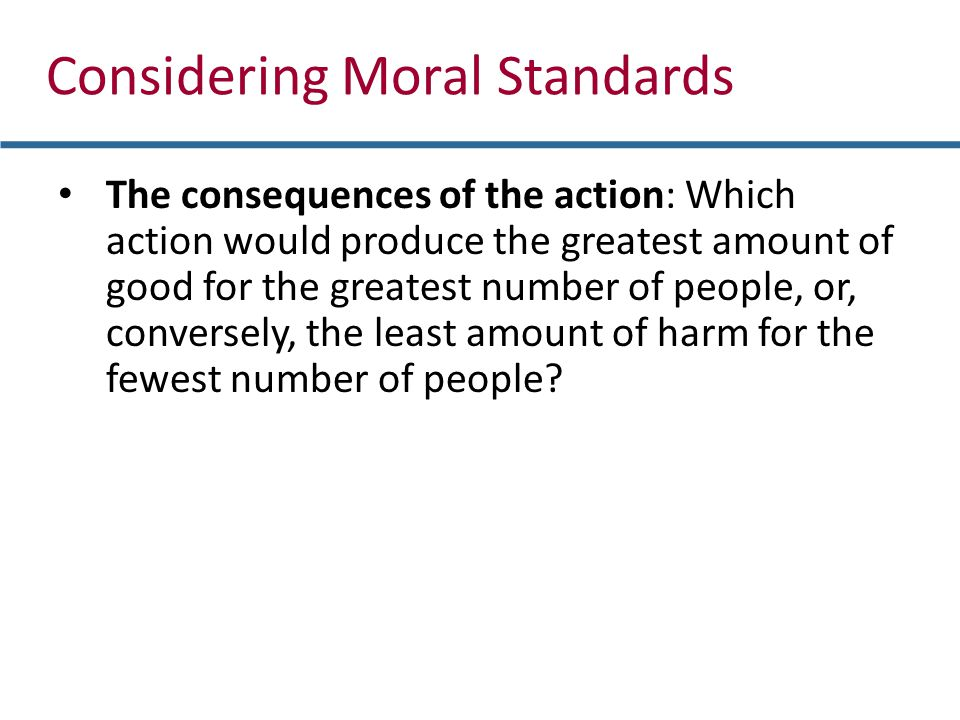 Considering Moral Standards The consequences of the action: Which action would produce the greatest amount of good for the greatest number of people, or, conversely, the least amount of harm for the fewest number of people?