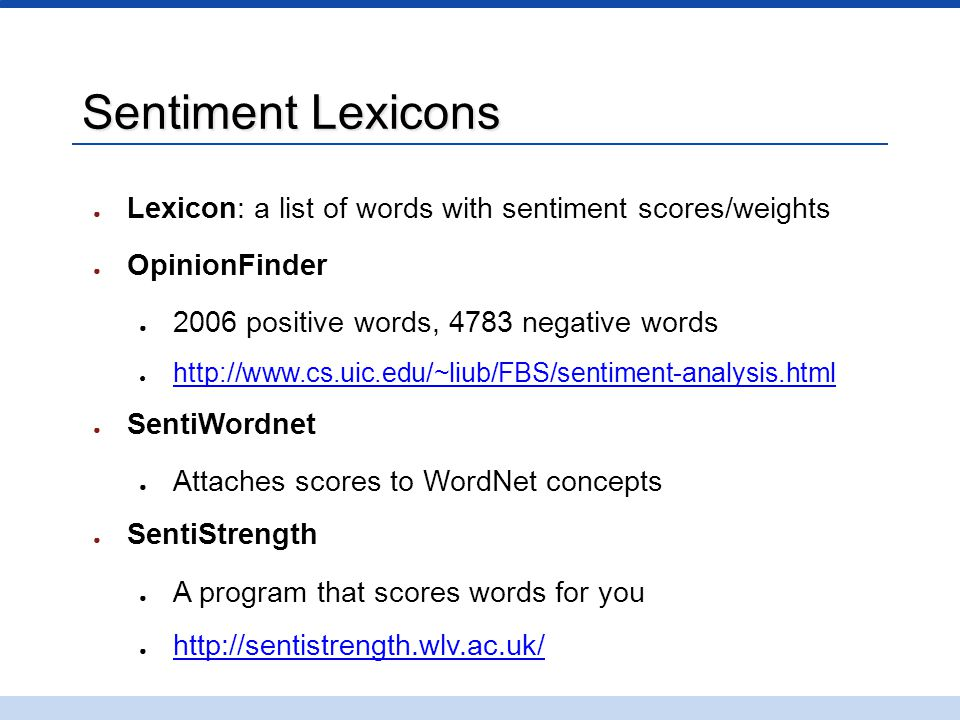 Sentiment Lexicons ● Lexicon: a list of words with sentiment scores/weights ● OpinionFinder ● 2006 positive words, 4783 negative words ● http://www.cs