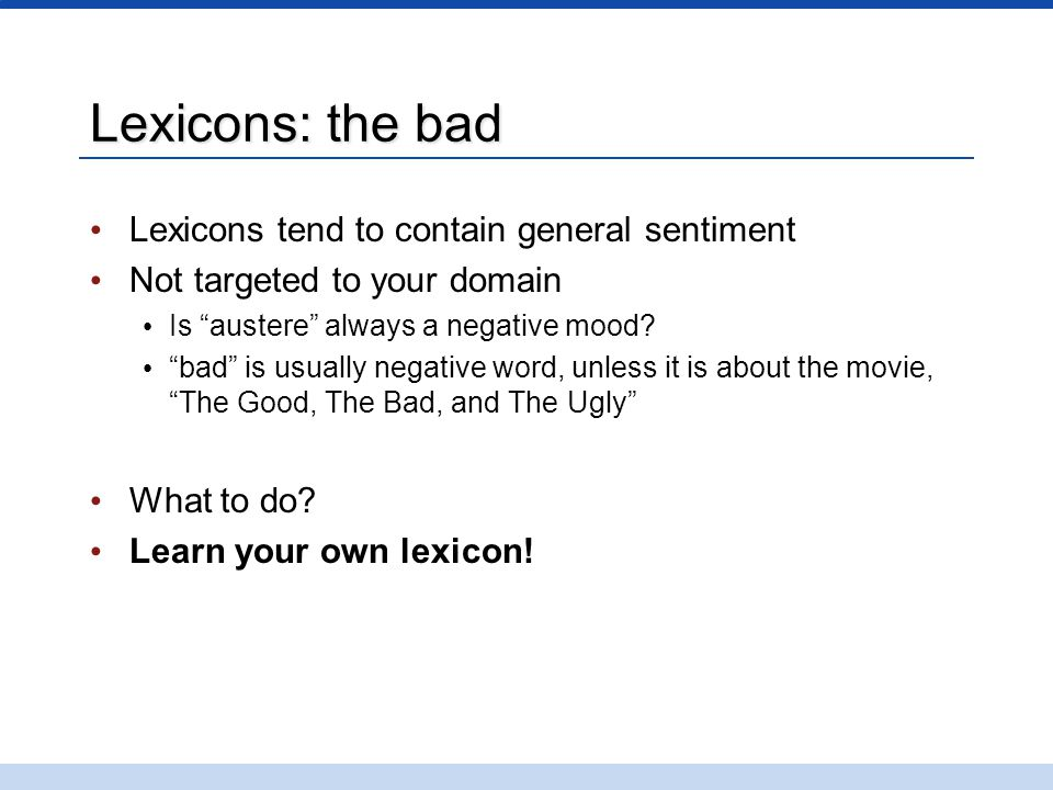 """Lexicons: the bad Lexicons tend to contain general sentiment Not targeted to your domain Is """"austere"""" always a negative mood? """"bad"""" is usually negativ"""