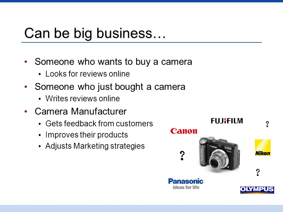 Can be big business… Someone who wants to buy a camera Looks for reviews online Someone who just bought a camera Writes reviews online Camera Manufact