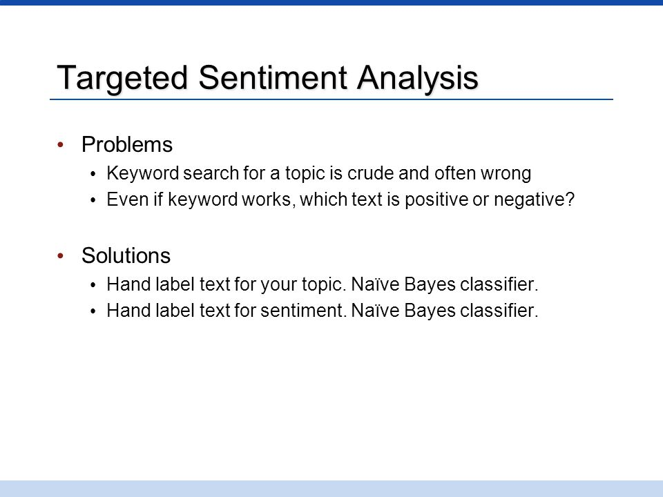 Targeted Sentiment Analysis Problems Keyword search for a topic is crude and often wrong Even if keyword works, which text is positive or negative? So