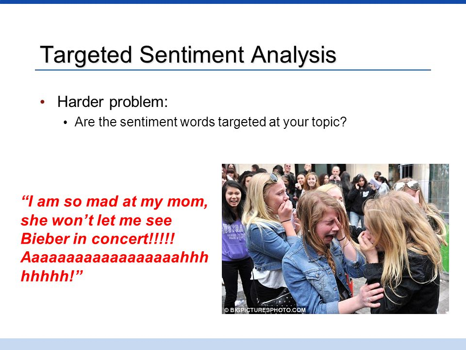 """Targeted Sentiment Analysis Harder problem: Are the sentiment words targeted at your topic? """"I am so mad at my mom, she won't let me see Bieber in con"""