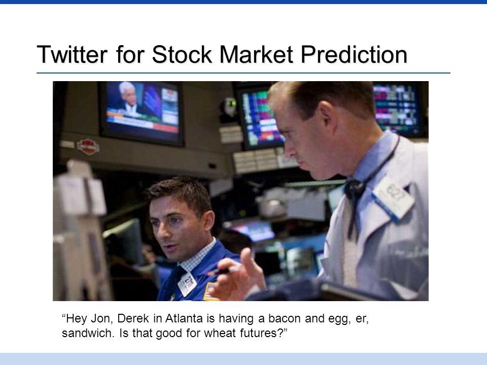 "Twitter for Stock Market Prediction ""Hey Jon, Derek in Atlanta is having a bacon and egg, er, sandwich. Is that good for wheat futures?"""
