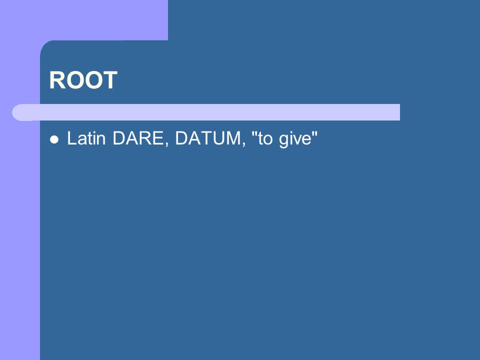 ROOT Latin DARE, DATUM, to give