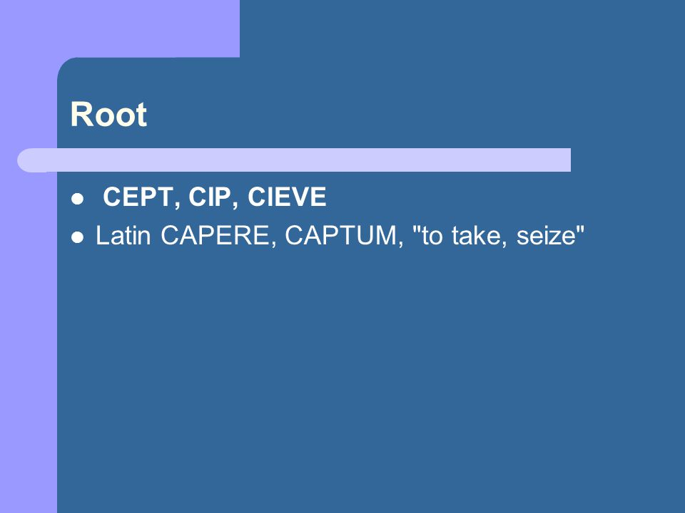 Root CEPT, CIP, ClEVE Latin CAPERE, CAPTUM, to take, seize