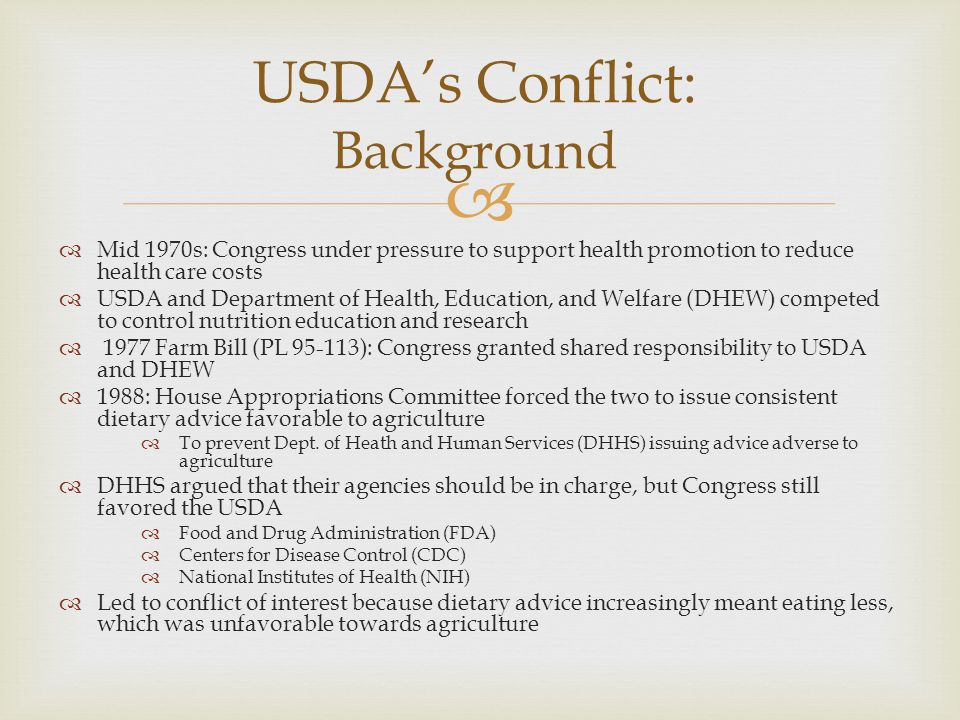   Mid 1970s: Congress under pressure to support health promotion to reduce health care costs  USDA and Department of Health, Education, and Welfare (DHEW) competed to control nutrition education and research  1977 Farm Bill (PL 95-113): Congress granted shared responsibility to USDA and DHEW  1988: House Appropriations Committee forced the two to issue consistent dietary advice favorable to agriculture  To prevent Dept.