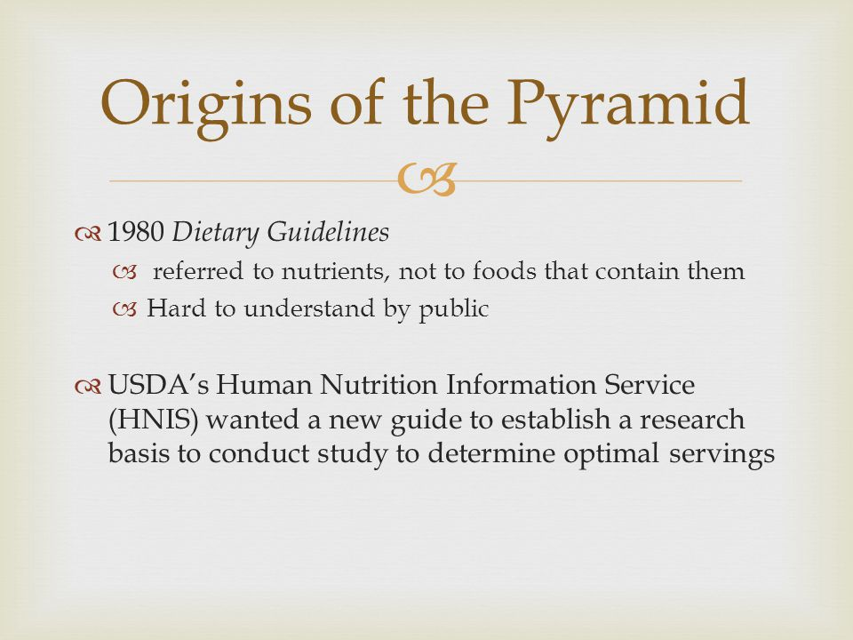   1980 Dietary Guidelines  referred to nutrients, not to foods that contain them  Hard to understand by public  USDA's Human Nutrition Information Service (HNIS) wanted a new guide to establish a research basis to conduct study to determine optimal servings Origins of the Pyramid
