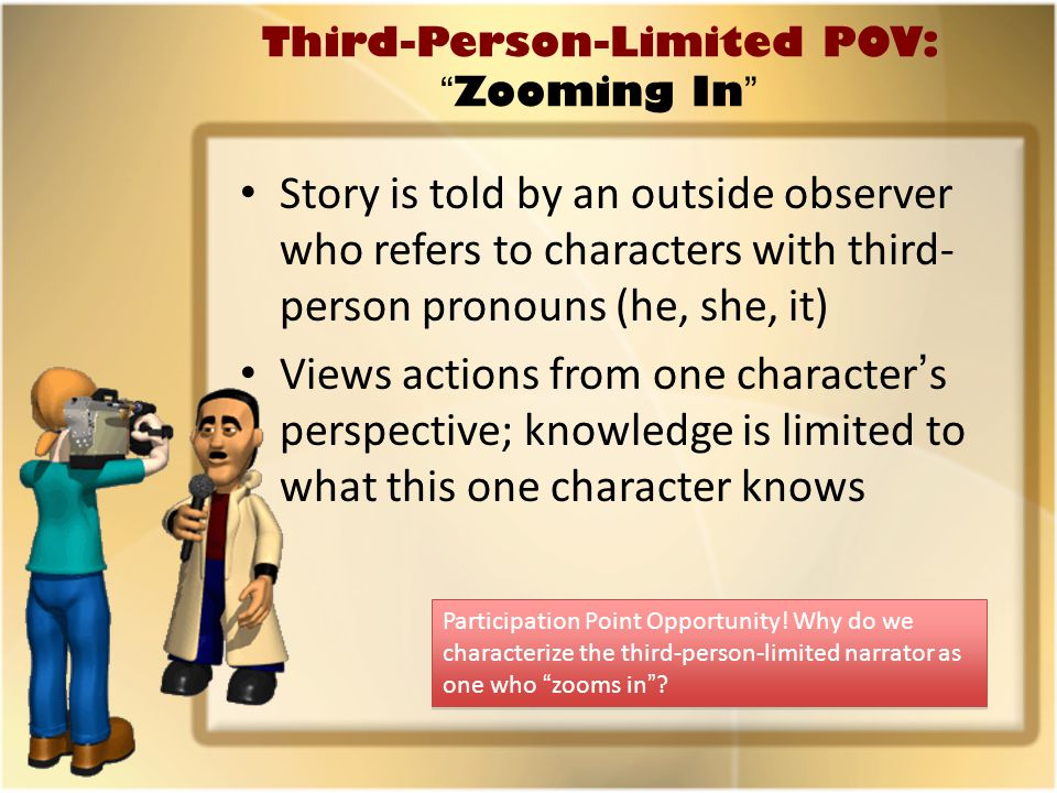 Third-Person-Limited POV: Zooming In Story is told by an outside observer who refers to characters with third- person pronouns (he, she, it) Views actions from one character's perspective; knowledge is limited to what this one character knows Participation Point Opportunity.