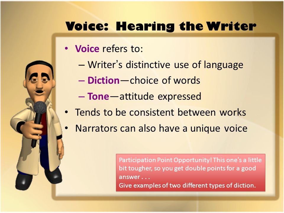 Voice: Hearing the Writer Voice refers to: – Writer's distinctive use of language – Diction—choice of words – Tone—attitude expressed Tends to be consistent between works Narrators can also have a unique voice Participation Point Opportunity.