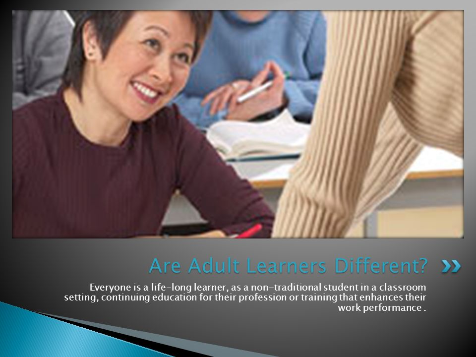 Everyone is a life-long learner, as a non-traditional student in a classroom setting, continuing education for their profession or training that enhances their work performance.