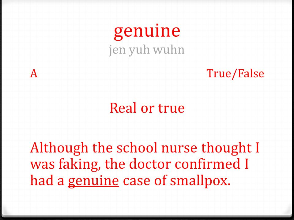 genuine jen yuh wuhn ATrue/False Real or true Although the school nurse thought I was faking, the doctor confirmed I had a genuine case of smallpox.