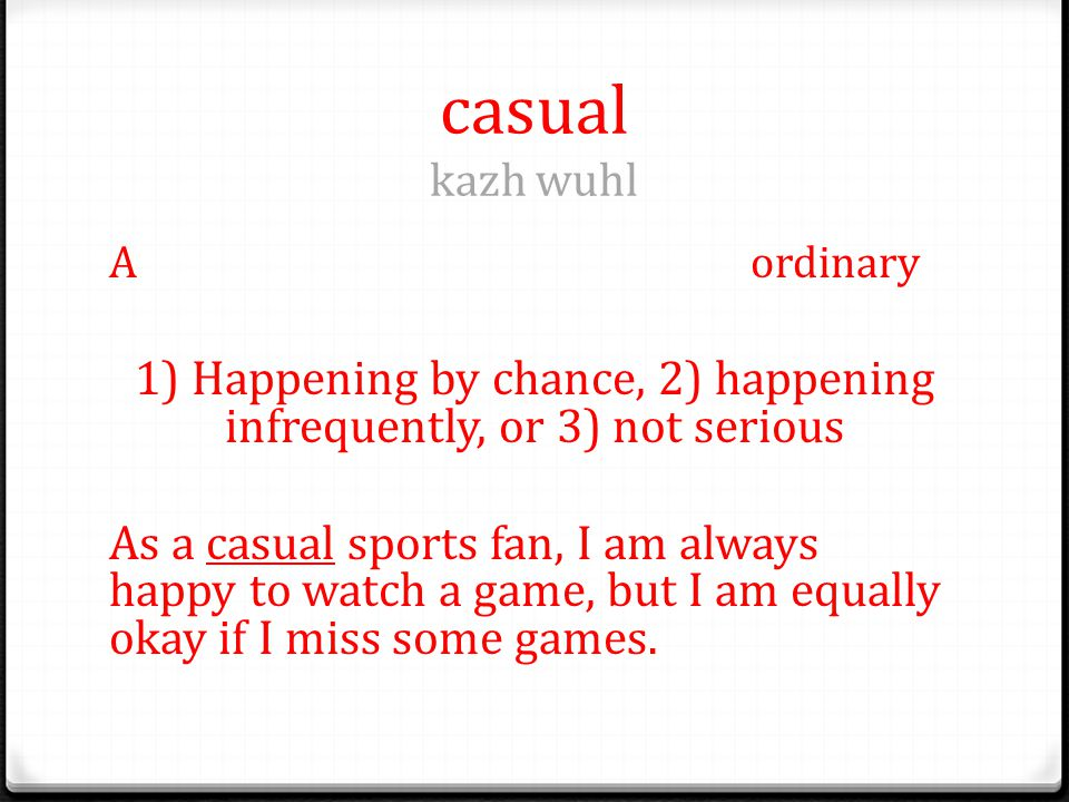casual kazh wuhl Aordinary 1) Happening by chance, 2) happening infrequently, or 3) not serious As a casual sports fan, I am always happy to watch a game, but I am equally okay if I miss some games.