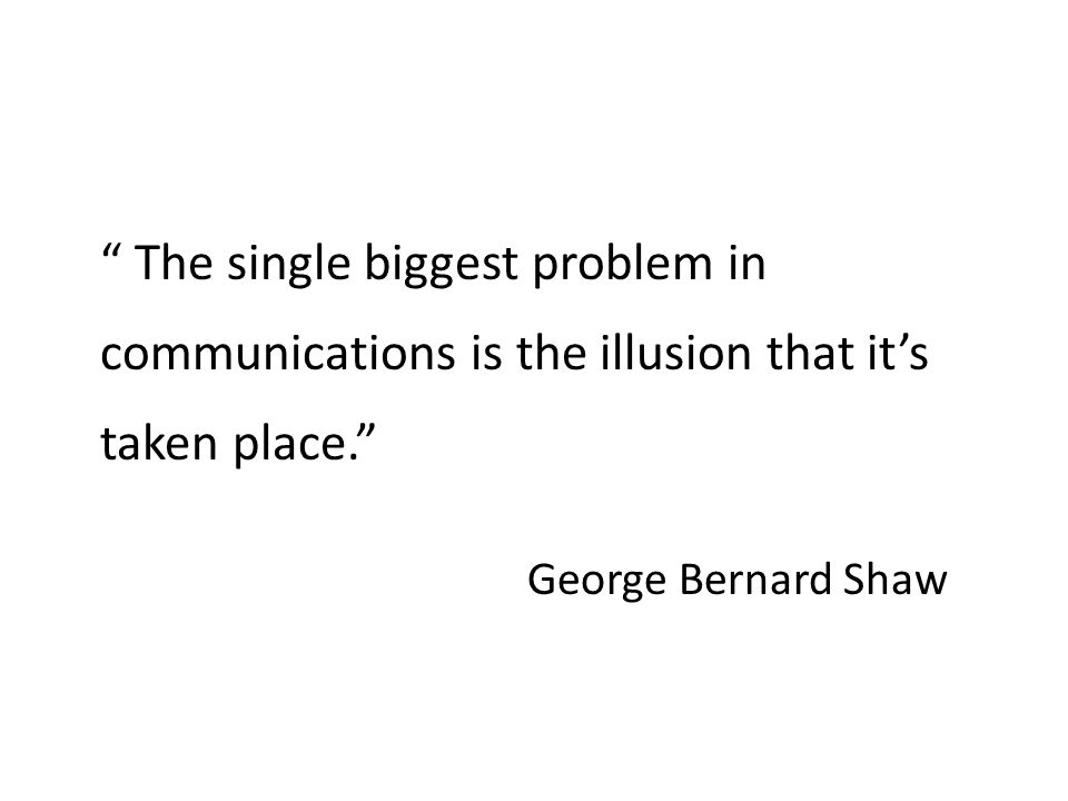 The single biggest problem in communications is the illusion that it's taken place. George Bernard Shaw