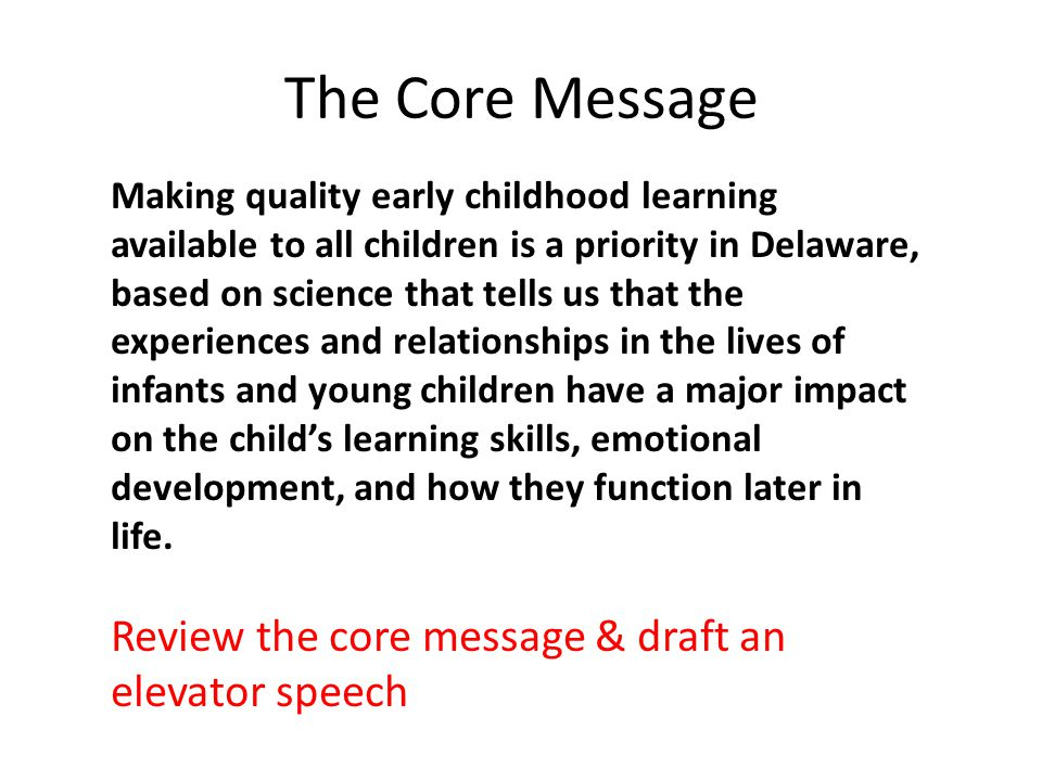The Core Message Making quality early childhood learning available to all children is a priority in Delaware, based on science that tells us that the experiences and relationships in the lives of infants and young children have a major impact on the child's learning skills, emotional development, and how they function later in life.