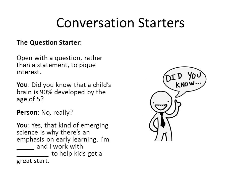 Conversation Starters The Question Starter: Open with a question, rather than a statement, to pique interest.