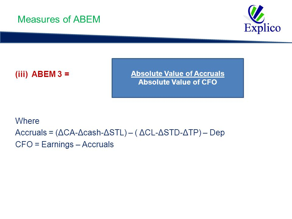 Measures of ABEM (iii) ABEM 3 = Where Accruals = (ΔCA-Δcash-ΔSTL) – ( ΔCL-ΔSTD-ΔTP) – Dep CFO = Earnings – Accruals Absolute Value of Accruals Absolute Value of CFO