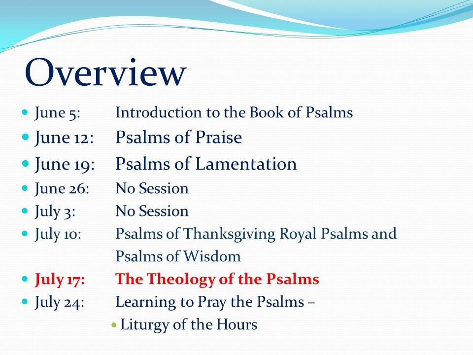 Overview June 5: Introduction to the Book of Psalms June 12: Psalms of Praise June 19: Psalms of Lamentation June 26: No Session July 3: No Session Ju