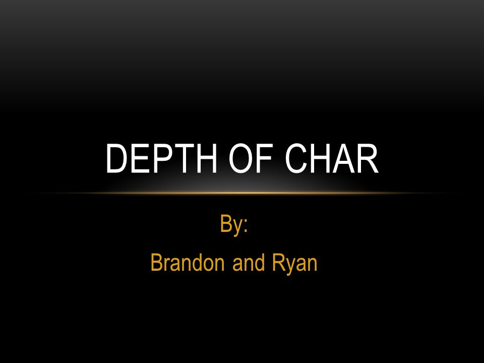 By: Brandon and Ryan DEPTH OF CHAR