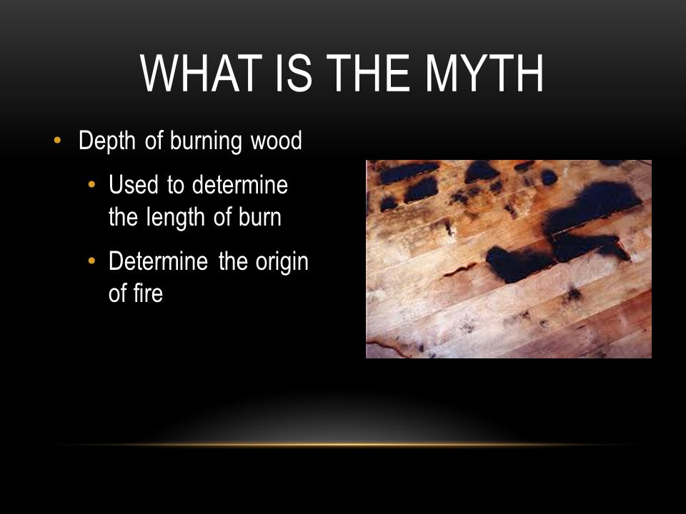 Depth of burning wood Used to determine the length of burn Determine the origin of fire WHAT IS THE MYTH
