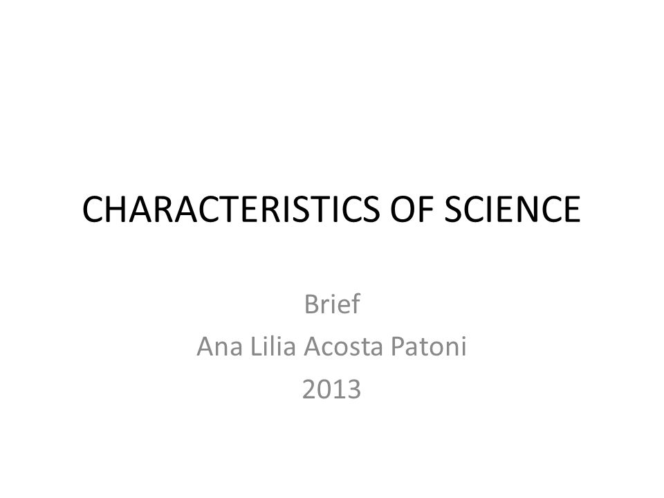 CHARACTERISTICS OF SCIENCE Brief Ana Lilia Acosta Patoni 2013