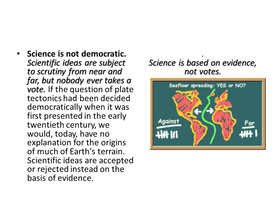 Scientific ideas are subject to scrutiny from near and far, but nobody ever takes a vote. Science is not democratic. Scientific ideas are subject to s