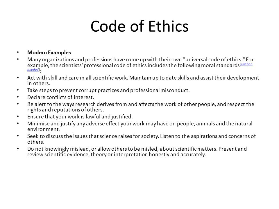 Code of Ethics Modern Examples Many organizations and professions have come up with their own universal code of ethics. For example, the scientists professional code of ethics includes the following moral standards [citation needed] :citation needed Act with skill and care in all scientific work.