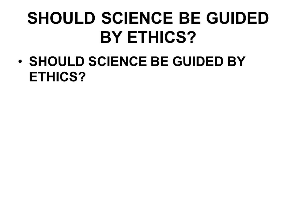 SHOULD SCIENCE BE GUIDED BY ETHICS?