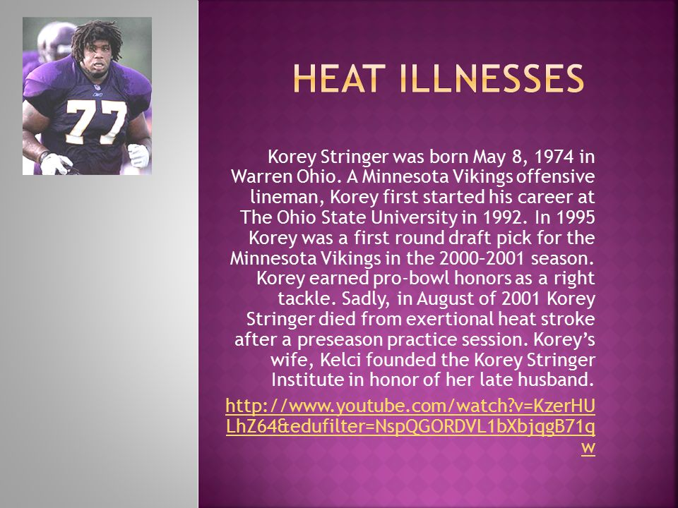 Korey Stringer was born May 8, 1974 in Warren Ohio. A Minnesota Vikings offensive lineman, Korey first started his career at The Ohio State University