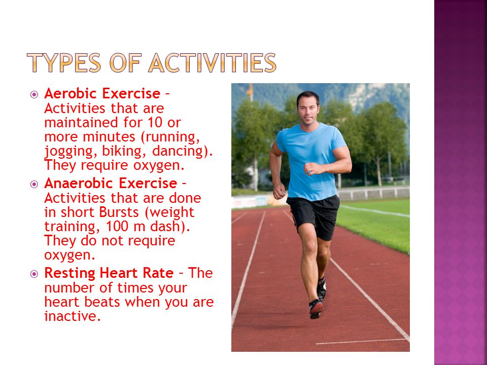  Aerobic Exercise – Activities that are maintained for 10 or more minutes (running, jogging, biking, dancing).