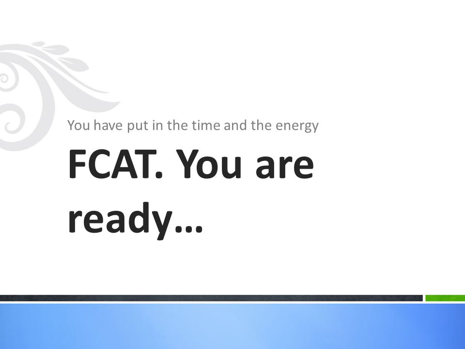 You have put in the time and the energy FCAT. You are ready…