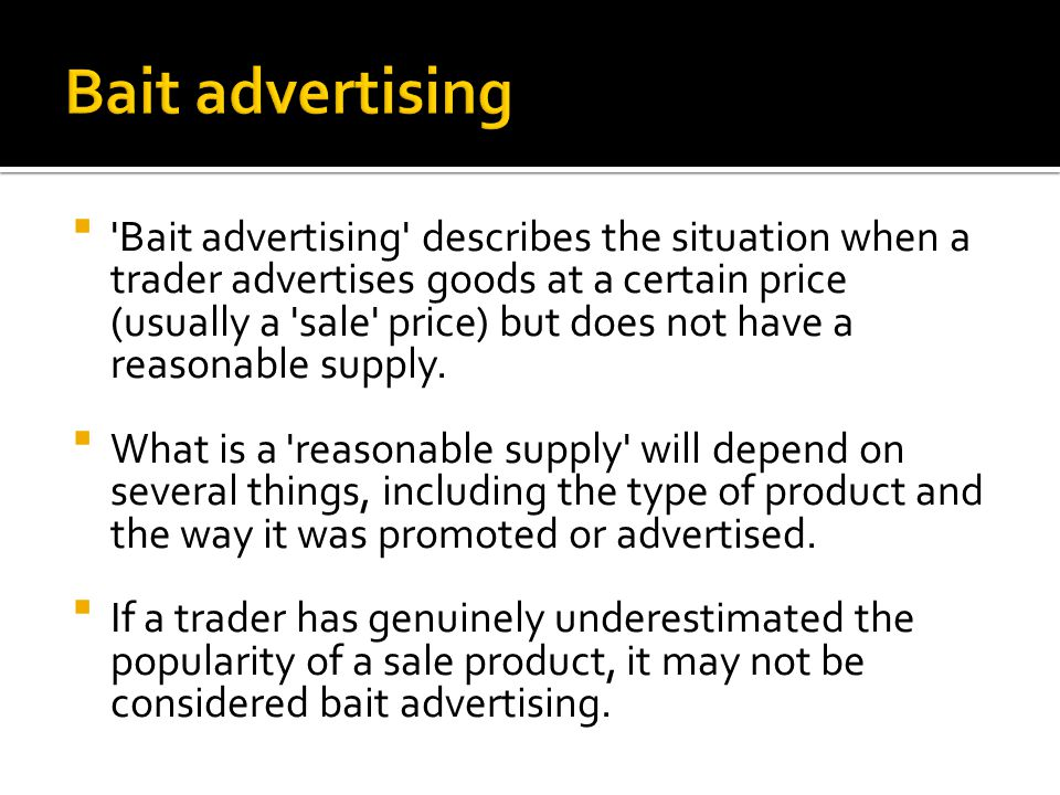  'Bait advertising' describes the situation when a trader advertises goods at a certain price (usually a 'sale' price) but does not have a reasonable