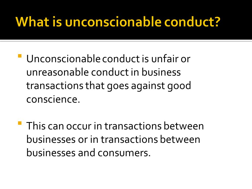  Unconscionable conduct is unfair or unreasonable conduct in business transactions that goes against good conscience.  This can occur in transaction