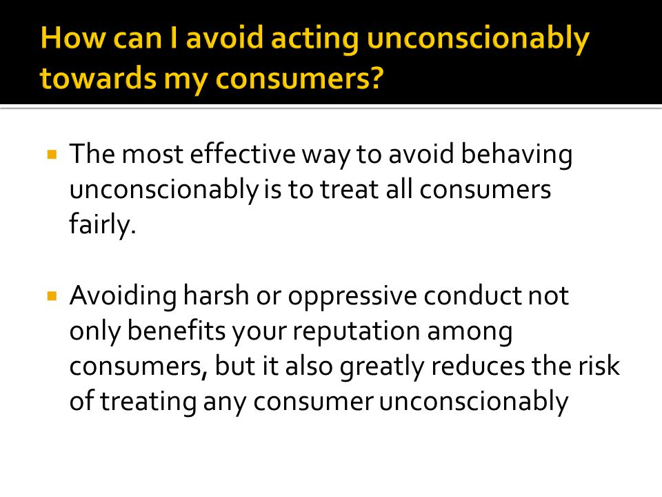  The most effective way to avoid behaving unconscionably is to treat all consumers fairly.  Avoiding harsh or oppressive conduct not only benefits y