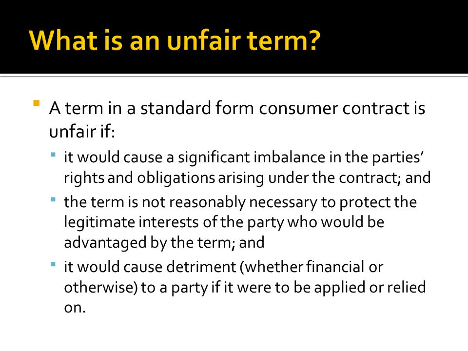  A term in a standard form consumer contract is unfair if:  it would cause a significant imbalance in the parties' rights and obligations arising un